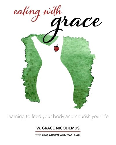 Eating With Grace: Learning to Feed Your Body and Nourish Your Life: W. Grace Nicodemus