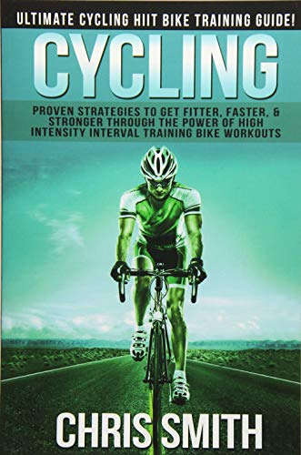 Cycling - Chris Smith: Ultimate Cycling HIIT Bike Training Guide! Proven Strategies To Get Fitter, ...