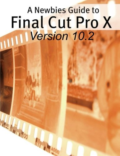 A Newbies Guide to Final Cut Pro X (Version 10.2): A Beginnings Guide to Video Editing Like a Pro: ...