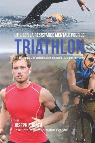 9781514382776: Utiliser la Resistance Mentale pour le Triathlon: Les Techniques de Visualisation pour Realiser vos Objectifs