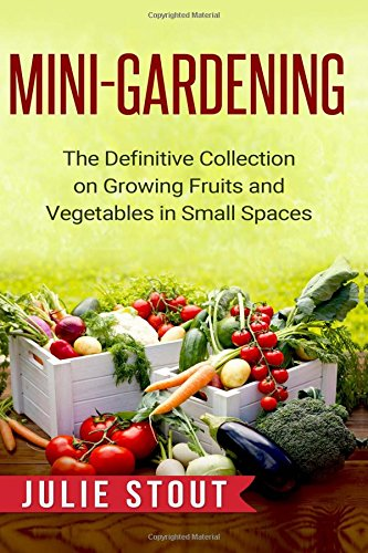 Mini-Gardening: The Definitive Collection on Growing Fruits and Vegetables in Small Spaces: Stout, ...