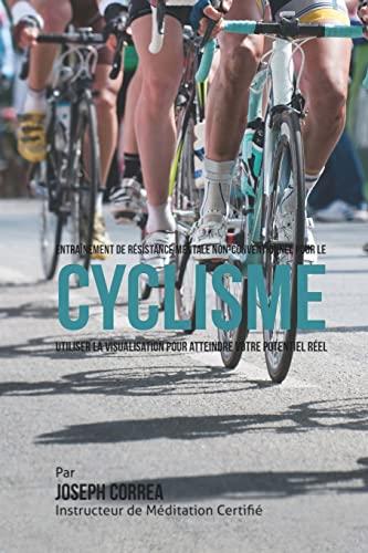 9781514397756: Entrainement de Resistance Mentale Non-Conventionnel pour le Cyclisme: Utiliser la Visualisation pour Atteindre Votre Potentiel Reel (French Edition)