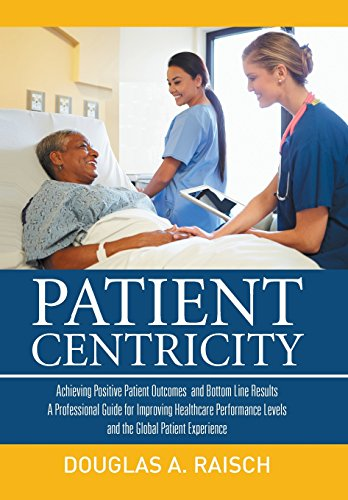 9781514411025: Patient Centricity: Achieving Positive Patient Outcomes and Bottom Line Results A Professional Guide for Improving Healthcare Performance Levels and the Global Patient Experience