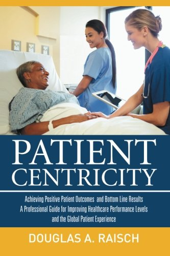 9781514411049: Patient Centricity: Achieving Positive Patient Outcomes and Bottom Line Results A Professional Guide for Improving Healthcare Performance Levels and the Global Patient Experience