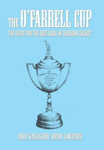 The O'Farrell Cup: The Quest for the Holy Grail of Riverina Cricket: Brian Lawrence; John ...