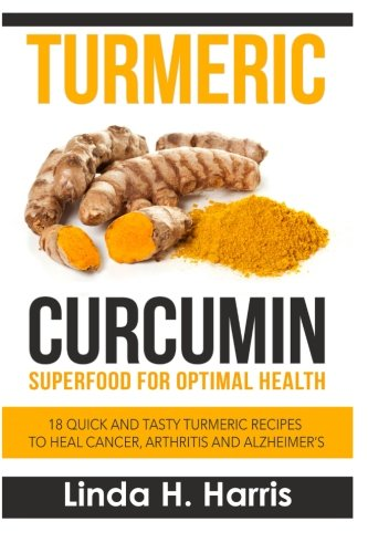 9781514600221: Turmeric Curcumin: Superfood for Optimal Health: 18 Quick and Tasty Turmeric Recipes to Heal Cancer, Arthritis and Alzheimer's