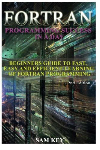 9781514602423: Fortran Programming success in a day: Beginners guide to fast, easy and efficient learning of FORTRAN programming
