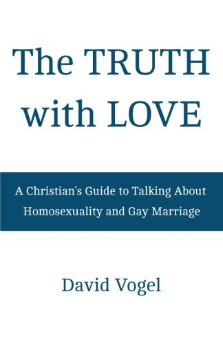The Truth with Love: A Christian's Guide to Talking About Homosexuality and Gay Marriage: ...