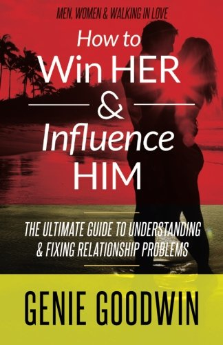How to Win Her & Influence Him: The Ultimate Guide to Understanding & Fixing Relationship ...