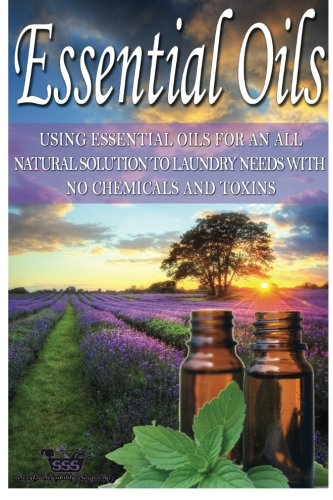 Essential Oils: Using Essential Oils For An All Natural Solution To Laundry Needs With No Chemicals...
