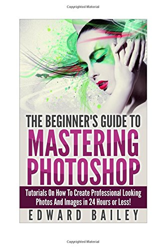 9781514622568: Photoshop: The Beginners Guide to Mastering Photoshop: Tutorials on How to Create Professional Looking Photos and Images in 24 Hours or Less (Graphic ... Photoshop, Digital Photography, Creativity)