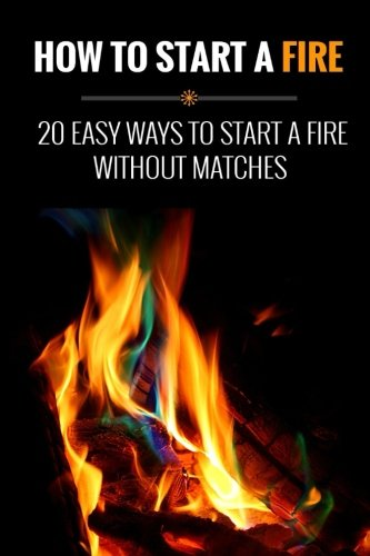 9781514639962: How to Start a Fire: 20 Easy Ways to Start a Fire Without Matches