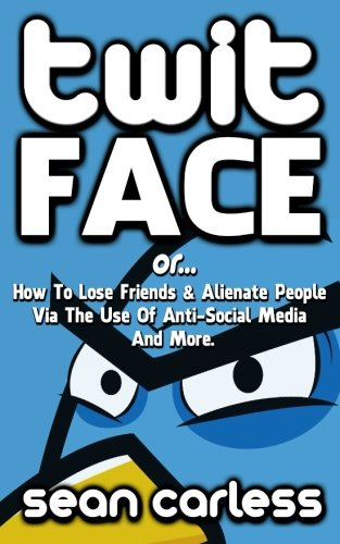 9781514640814: Twit-Face: ...Or How To Lose Friends And Alienate People Via The Use Of Anti-Social Media And More