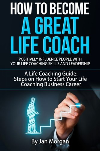 How to Become a Great Life Coach. Positively Influence People with Your Life Coaching Skills and ...