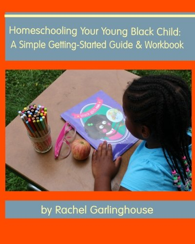 Homeschooling Your Young Black Child: A Simple Getting-Started Guide and Workbook: Rachel ...