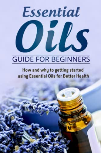9781514663585: Essential Oils Guide for Beginners: How and why to getting started using Essential Oils for Better Health