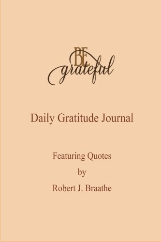 9781514677087: Be Grateful: A Daily Gratitude Journal Featuring Quotes by Robert J. Braathe