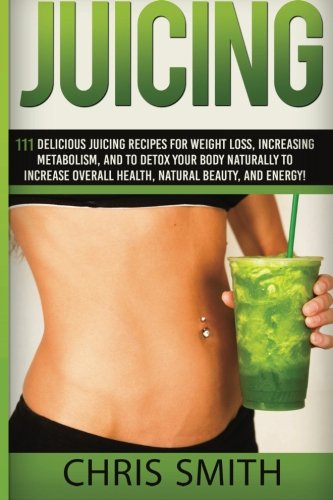 9781514678794: Juicing - Chris Smith: 111 Delicious Juicing Recipes For Weight Loss, Increasing Metabolism, And To Detox Your Body Naturally To Increase Overall Health, Natural Beauty, And Energy!