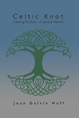 Celtic Knot: Claiming my Voice - A Spiritual Memoir: Joan Galvin Huff