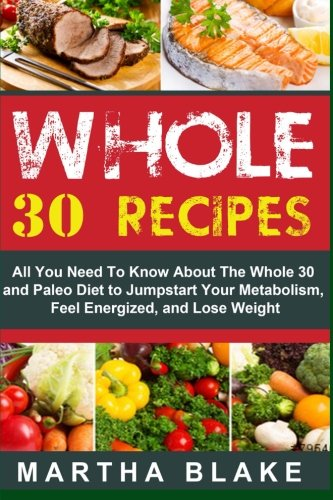 9781514699713: Whole 30 Recipes: All You Need To Know About The Whole 30 and Paleo Diet to Jumpstart Your Metabolism, Feel Energized, and Lose Weight
