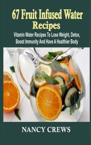 9781514700723: 67 Fruit Infused Water Recipes: Vitamin Water Recipes To Lose Weight, Detox, Boost Immunity And Have A Healthier Body