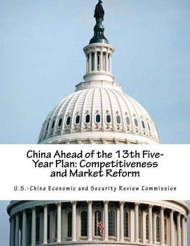 China Ahead of the 13th Five-Year Plan: Competitiveness and Market Reform: U.S.-China Economic and ...