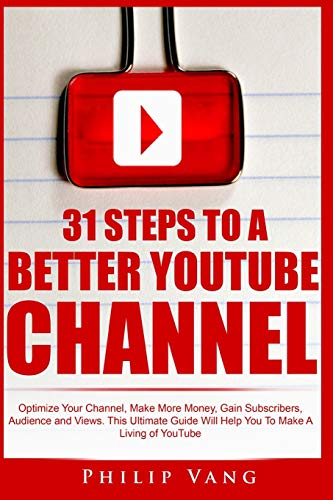 9781514704059: 31 Steps to a Better YouTube Channel: Optimize Your Channel, Make More Money, Gain Subscribers, Audience and Views. This Ultimate Guide Will Help You To Make A Living of YouTube (Volume 6)