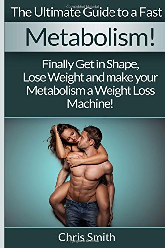 Metabolism - Chris Smith: The Ultimate Guide To A Fast: Finally Get In Shape, Lose Weight And Make ...