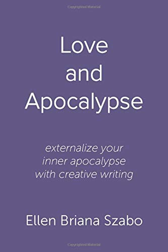 Love and Apocalypse: externalize your inner apocalypse with creative writing: Ellen Briana Szabo