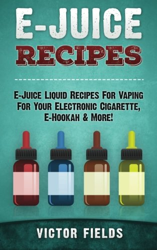 9781514716335: E-Juice Recipes: E-Juice Liquid Recipes For Vaping For Your Electronic Cigarette, E-Hookah & More!