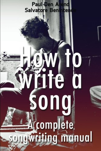 How to write a song: A complete songwriting manual (Volume 1): Paul den Arend; Salvatore Benintende