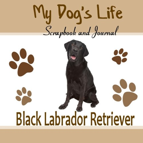 9781514720585: My Dog's Life Scrapbook and Journal Black Labrador Retriever: Photo Journal, Keepsake Book and Record Keeper for your dog