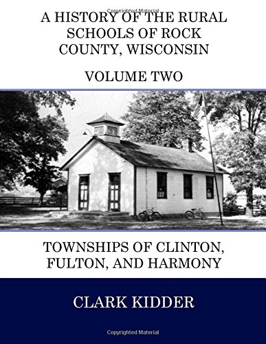 9781514736616: A History of the Rural Schools of Rock County, Wisconsin: Townships of Clinton, Fulton, and Harmony (Full Color) (Volume 2)
