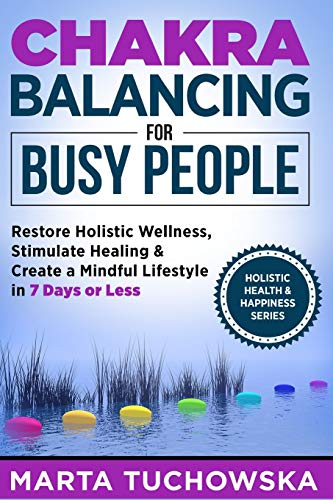 9781514737019: Chakra Balancing for Busy People: Restore Holistic Wellness, Stimulate Healing, and Create a Mindful Lifestyle in 7 Days or Less (Meditation, Mindfulness & Healing) (Volume 7)