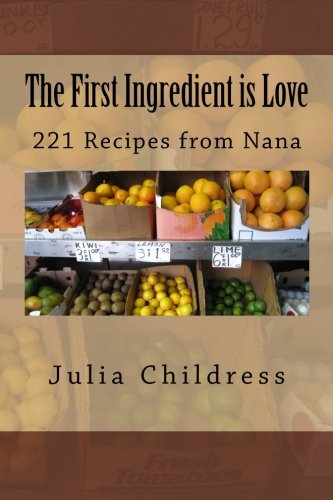 9781514737439: The First Ingredient is Love: 221 Recipes from Nana