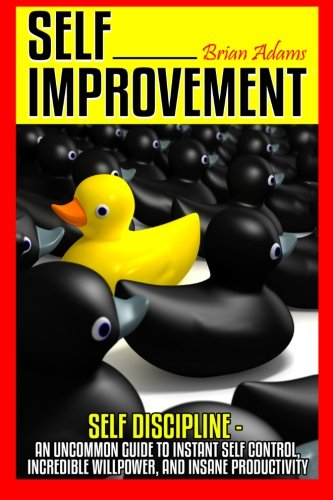 Self Improvement: Self Discipline - An Uncommon Guide to Instant Self Control, Incredible Willpower...