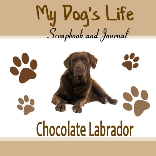 9781514746950: My Dog's Life Scrapbook and Journal Chocolate Labrador: Photo Journal, Keepsake Book and Record Keeper for your dog