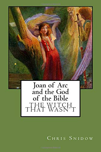 Joan of Arc and the God of the Bible: The Witch That Wasn't: Snidow, Chris