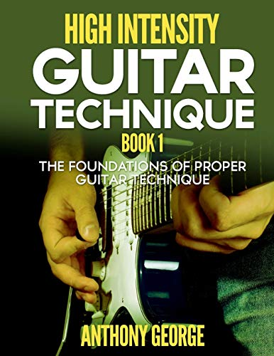 9781514766545: High Intensity Guitar Technique Book 1: The Foundations of Proper Guitar Technique