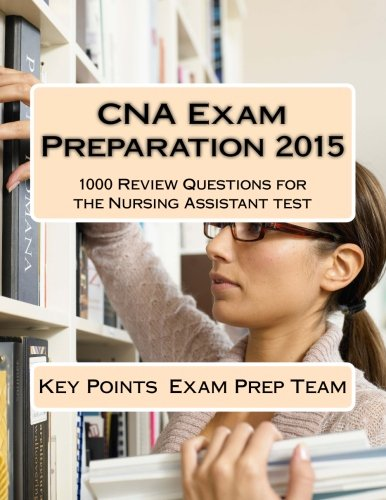 CNA Exam Preparation 2015: 1000 Review Questions for the Nursing Assistant test: Key Points Exam ...