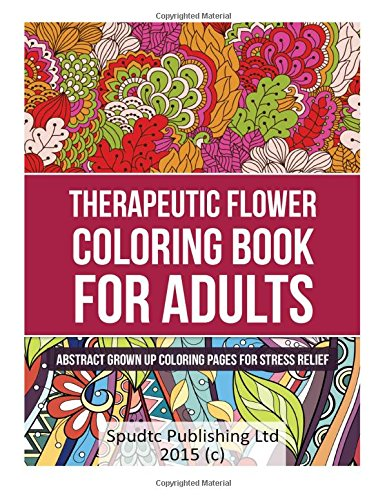 Therapeutic Flower Coloring Book for Adults: Abstract Grown Up Coloring Pages for Stress Relief: ...