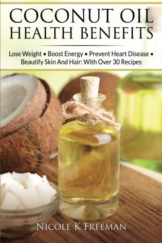 9781514776674: Coconut Oil Health Benefits: Lose Weight - Boost Energy - Prevent Heart Disease And Beautify Skin And Hair: With Over 30 Recipes