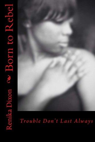 Born to Rebel: Trouble Don't Last Always: Renika Dixon