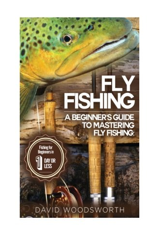 9781514785898: Fly Fishing: A Beginner's Guide to Mastering Fly Fishing for Beginners in 1 Day or Less! (Fly Fishing - Fly Fishing for Beginners - Fishing - How to ... - Trout Fishing for Beginners - Fishing Tips)