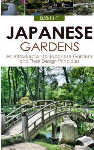 Japanese Gardens: An Introduction to Japanese Gardens and Their Design Principles: Karen Elliot