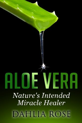 Aloe Vera: Nature's Intended Miracle Healer: Dahlia Rose