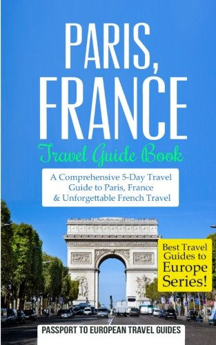 9781514798591: Paris: Paris, France: Travel Guide Book-A Comprehensive 5-Day Travel Guide to Paris, France & Unforgettable French Travel (Best Travel Guides to Europe Series) (Volume 1)