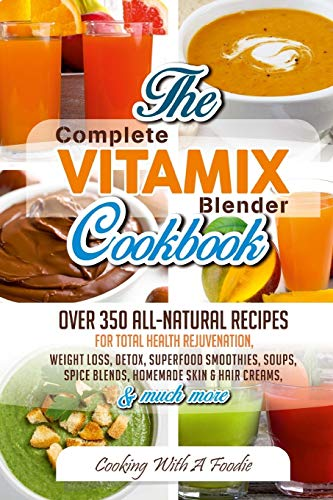 9781514801208: Complete Vitamix Blender Cookbook: Over 350 All-Natural Recipes for Total Health Rejuvenation, Weight Loss, Detox, Superfood Smoothies, Spice Blends, Homemade Skin & Hair Creams & Much More