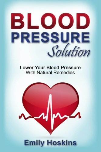 Blood Pressure: Blood Pressure Solution - Lower Your Blood Pressure With Natural Remedies: Emily ...