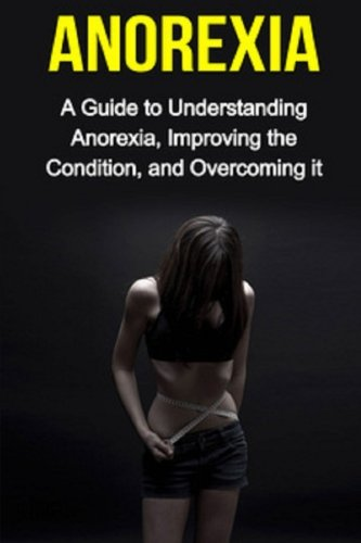 9781514814109: Anorexia: A guide to understanding anorexia, improving the condition, and overcoming it